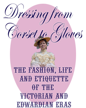 Dressing from Corset to Gloves - The Fashion, Life and Etiquette of the Victorian and Edwardian Eras